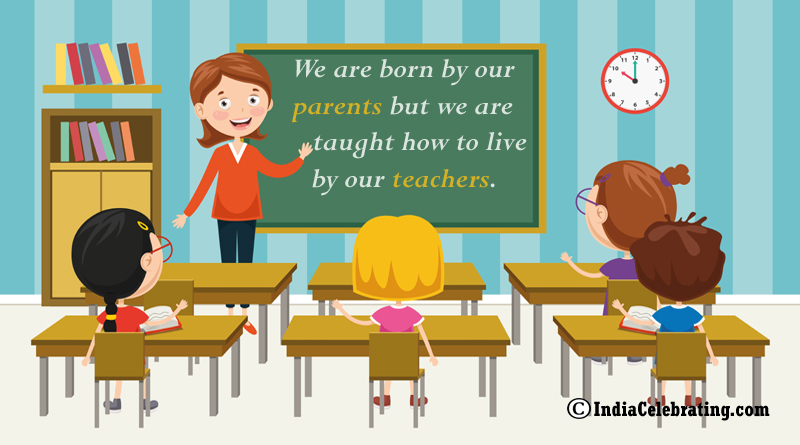 We are born by our parents but we are taught how to live by our teachers.