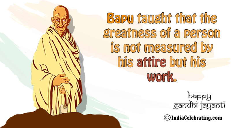 Bapu taught that the greatness of a person is not measured by his attire but his work.