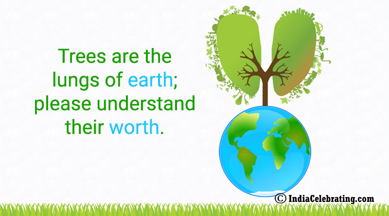 Trees are the lungs of earth; please understand their worth.