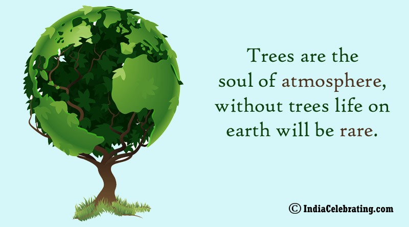 Trees are the soul of atmosphere, without trees life on earth will be rare.