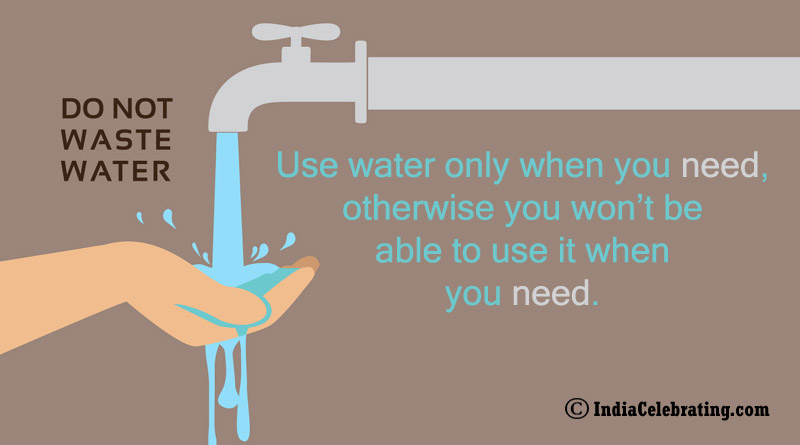 Use water only when you need, otherwise you won't be able to use it when you need.
