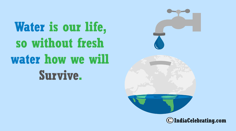 Water is our life, so without fresh water how we will survive.