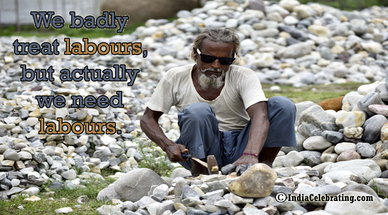 We badly treat labours, but actually we need labours.